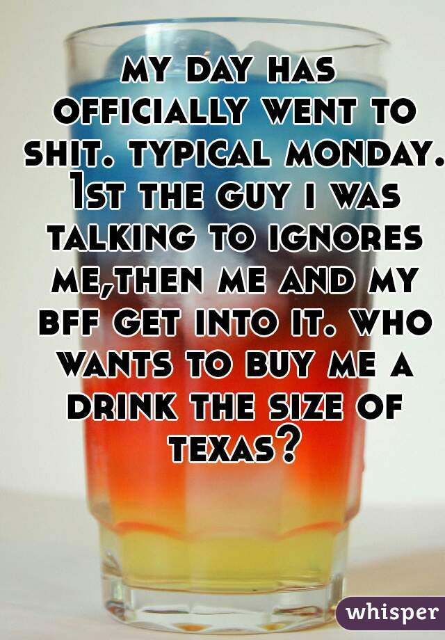 my day has officially went to shit. typical monday. 1st the guy i was talking to ignores me,then me and my bff get into it. who wants to buy me a drink the size of texas?