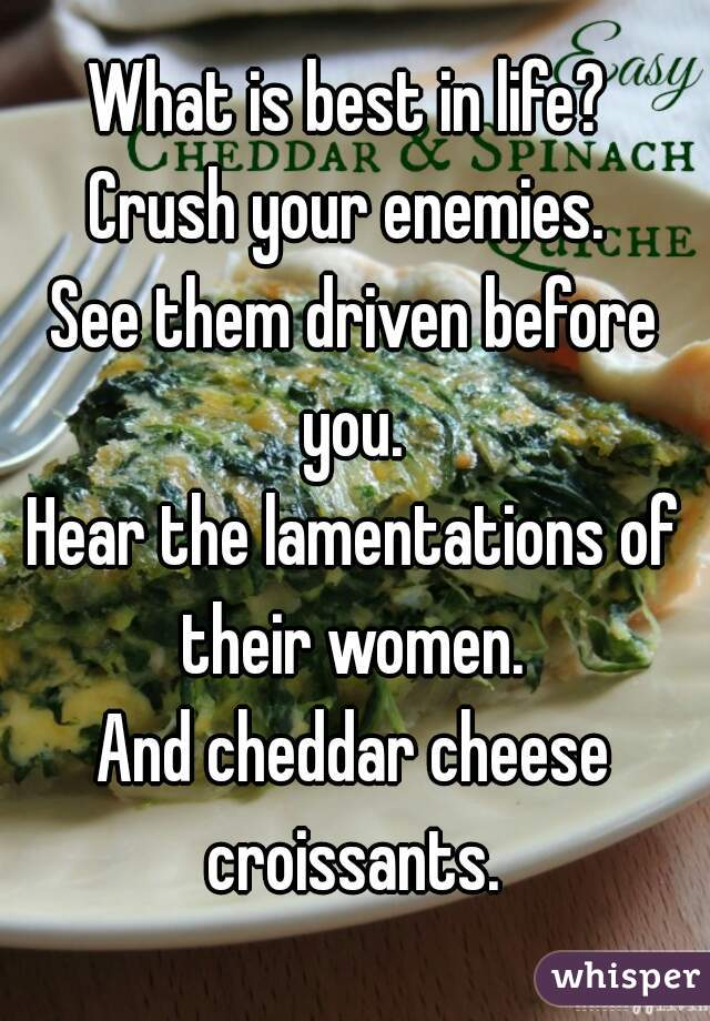 What is best in life?  Crush your enemies.  See them driven before you.  Hear the lamentations of their women.  And cheddar cheese croissants.