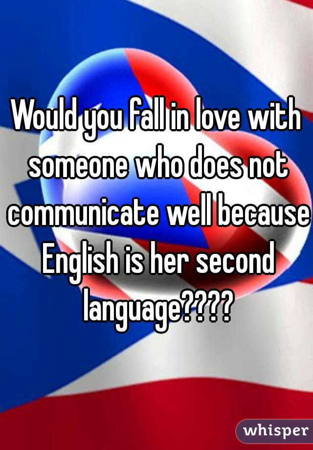 Would you fall in love with someone who does not communicate well because English is her second language????