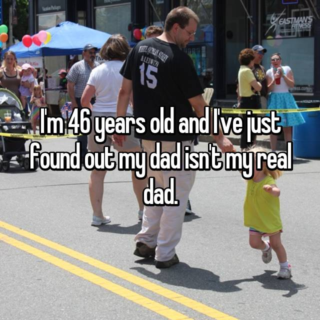 I'm 46 years old and I've just found out my dad isn't my real dad.