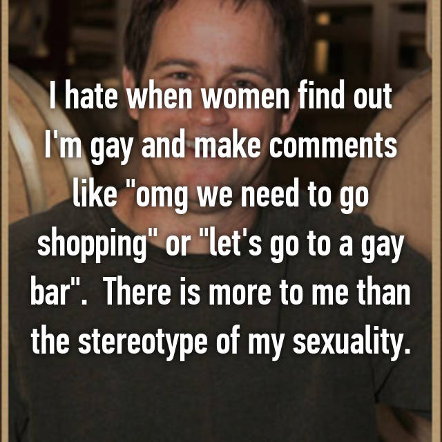 "I hate when women find out I'm gay and make comments like ""omg we need to go shopping"" or ""let's go to a gay bar"".  There is more to me than the stereotype of my sexuality."