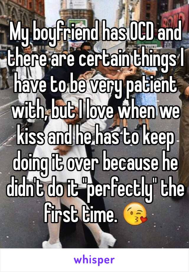 """My boyfriend has OCD and there are certain things I have to be very patient with, but I love when we kiss and he has to keep doing it over because he didn't do it """"perfectly"""" the first time. """
