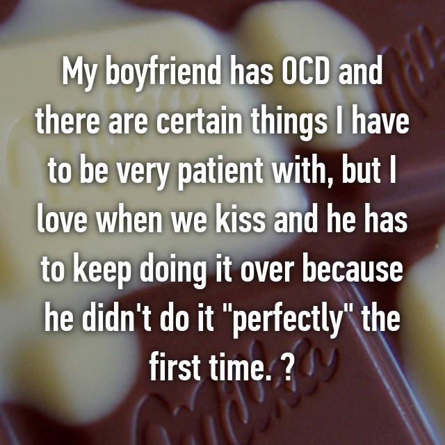 "My boyfriend has OCD and there are certain things I have to be very patient with, but I love when we kiss and he has to keep doing it over because he didn't do it ""perfectly"" the first time. "