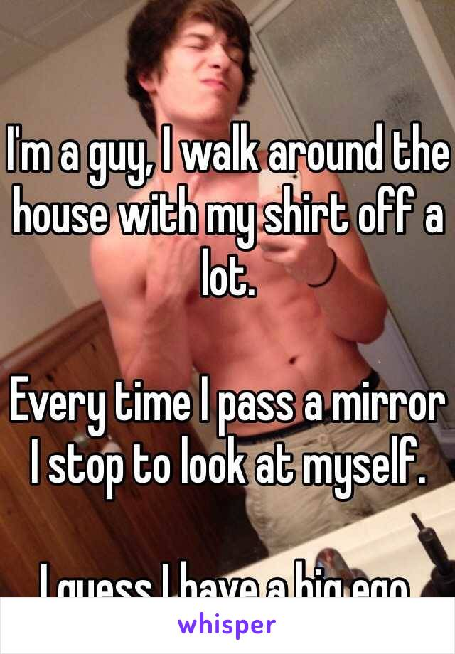 I'm a guy, I walk around the house with my shirt off a lot.   Every time I pass a mirror I stop to look at myself.   I guess I have a big ego.