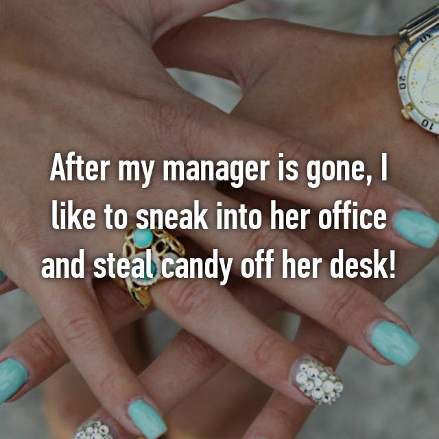 After my manager is gone, I like to sneak into her office and steal candy off her desk!