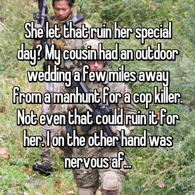 She let that ruin her special day? My cousin had an outdoor wedding a few miles away from a manhunt for a cop killer. Not even that could ruin it for her. I on the other hand was nervous af...
