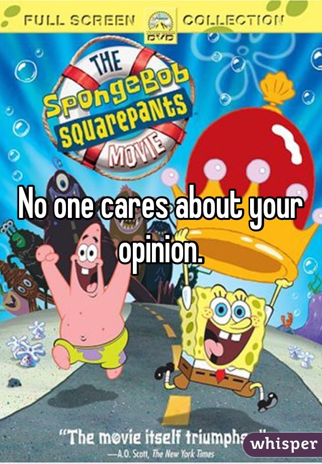No One Cares About Your Opinion