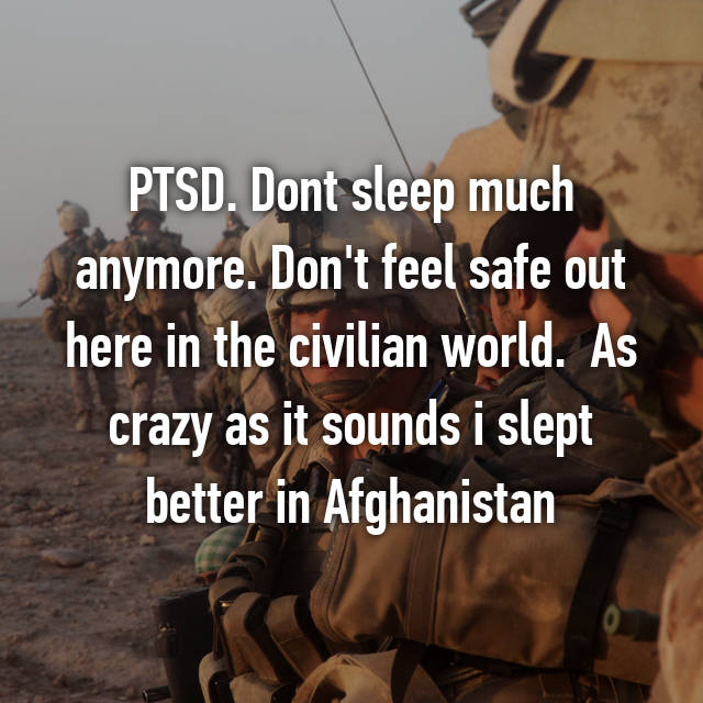 PTSD. Dont sleep much anymore. Don't feel safe out here in the civilian world.  As crazy as it sounds i slept better in Afghanistan