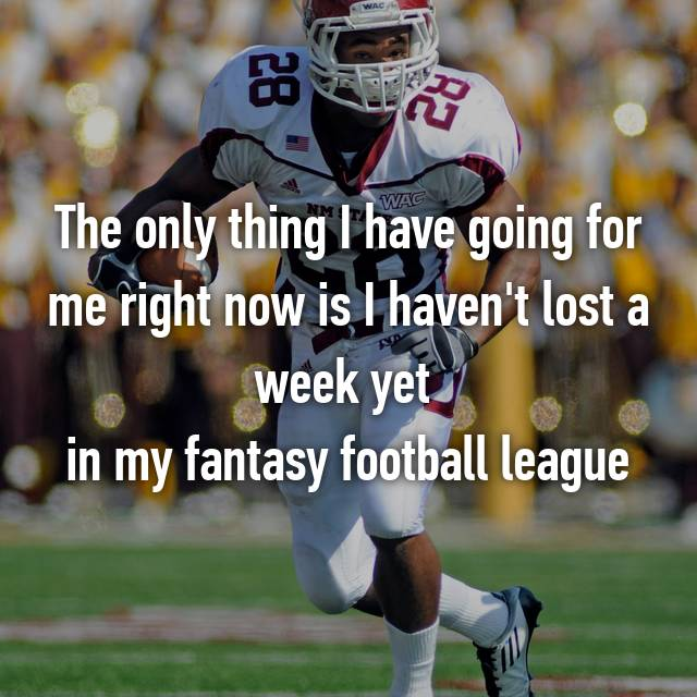 The only thing I have going for me right now is I haven't lost a week yet  in my fantasy football league