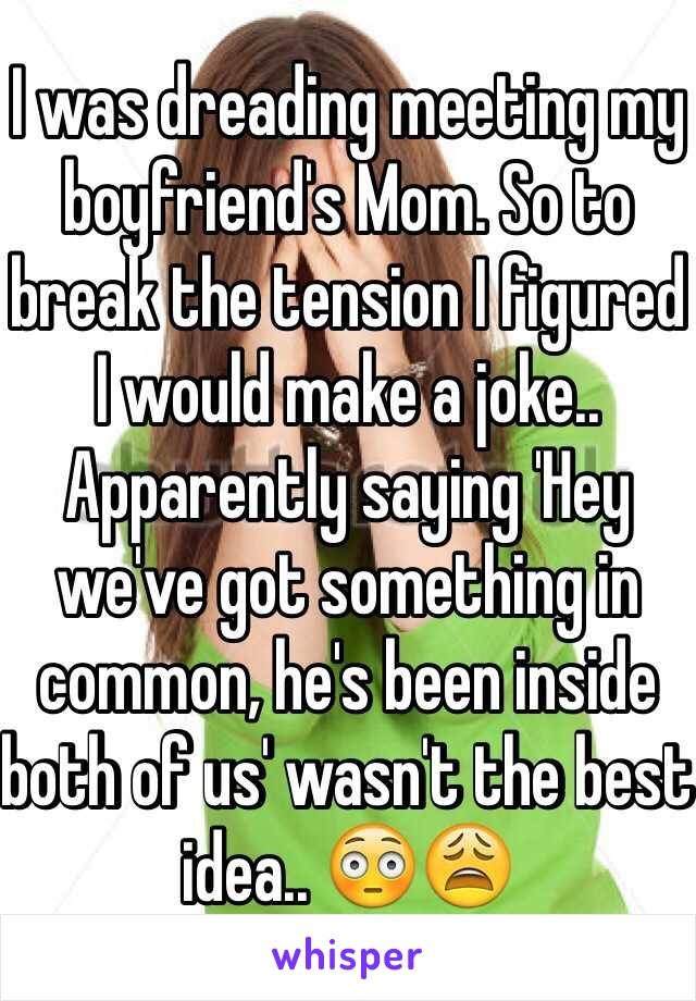 I was dreading meeting my boyfriend's Mom. So to break the tension I figured I would make a joke.. Apparently saying 'Hey we've got something in common, he's been inside both of us' wasn't the best idea.. 