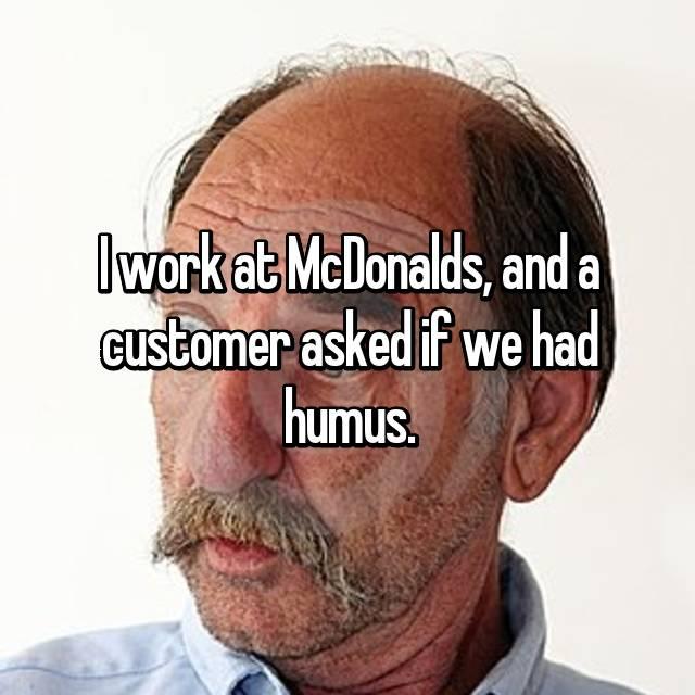 I work at McDonalds, and a customer asked if we had humus.