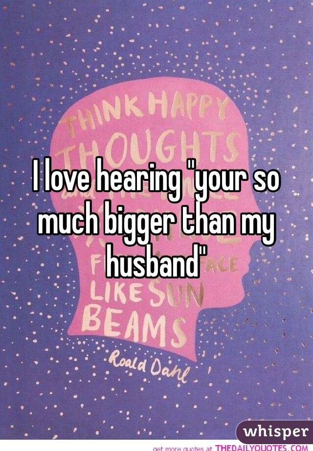 I love hearing your so much bigger than my husband