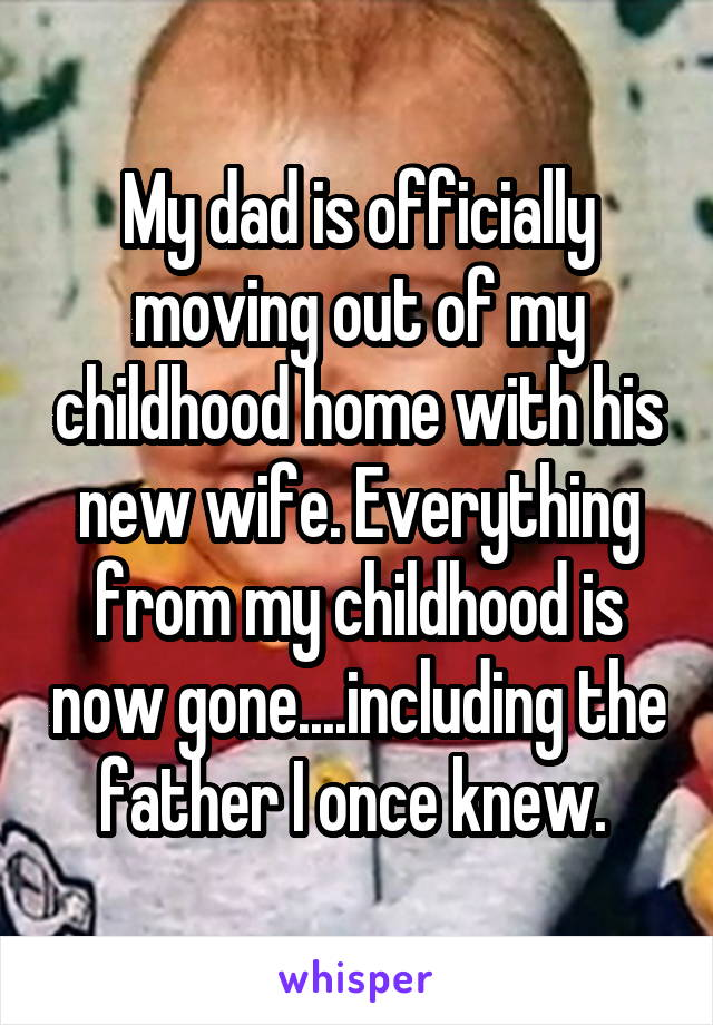 My dad is officially moving out of my childhood home with his new wife. Everything from my childhood is now gone....including the father I once knew.