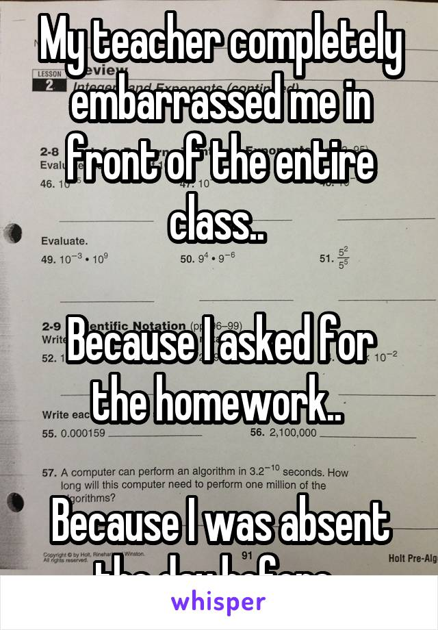 My teacher completely embarrassed me in front of the entire class..   Because I asked for the homework..   Because I was absent the day before..
