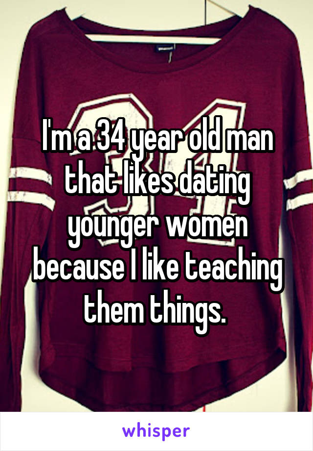 I'm a 34 year old man that likes dating younger women because I like teaching them things.