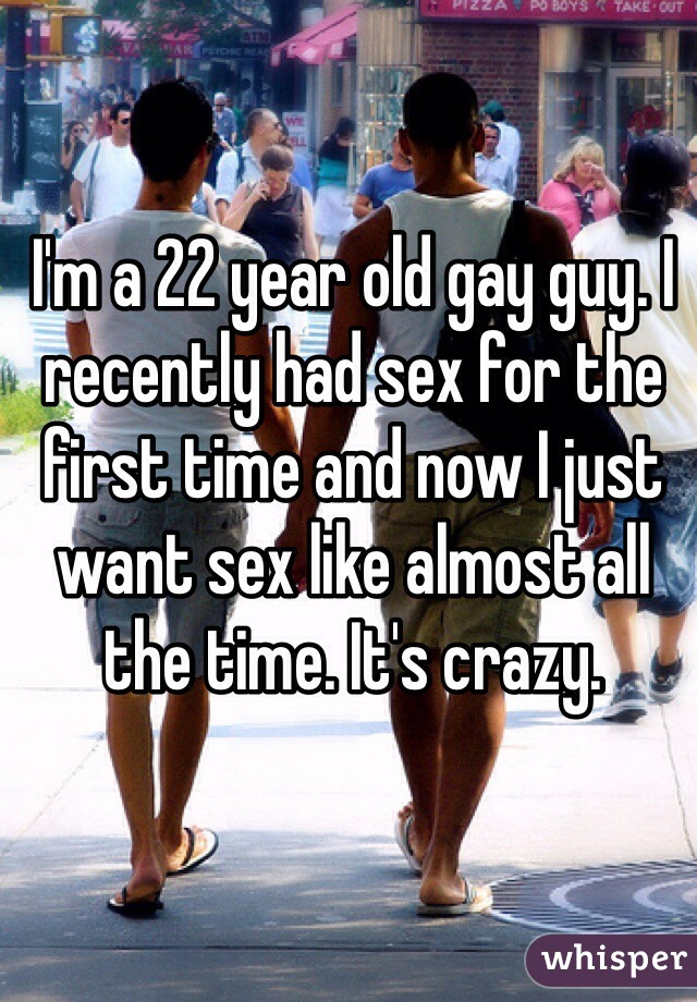 I'm a 22 year old gay guy. I recently had sex for the first time and now I just want sex like almost all the time. It's crazy.