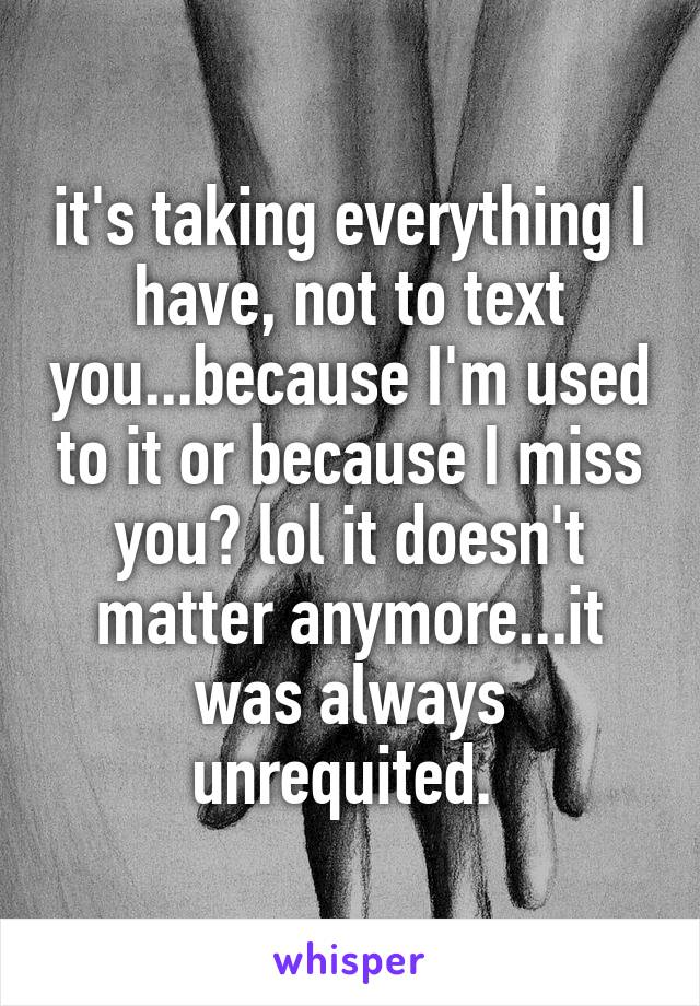 it's taking everything I have, not to text you...because I'm used to it or because I miss you? lol it doesn't matter anymore...it was always unrequited.