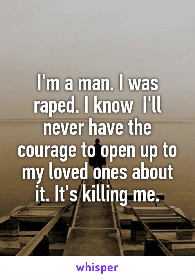 I'm a man. I was raped. I know  I'll never have the courage to open up to my loved ones about it. It's killing me.