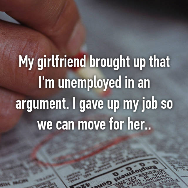 My girlfriend brought up that I'm unemployed in an argument. I gave up my job so we can move for her..