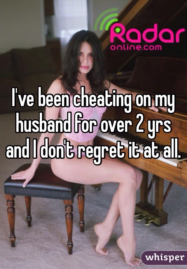I've been cheating on my husband for over 2 yrs and I don't regret