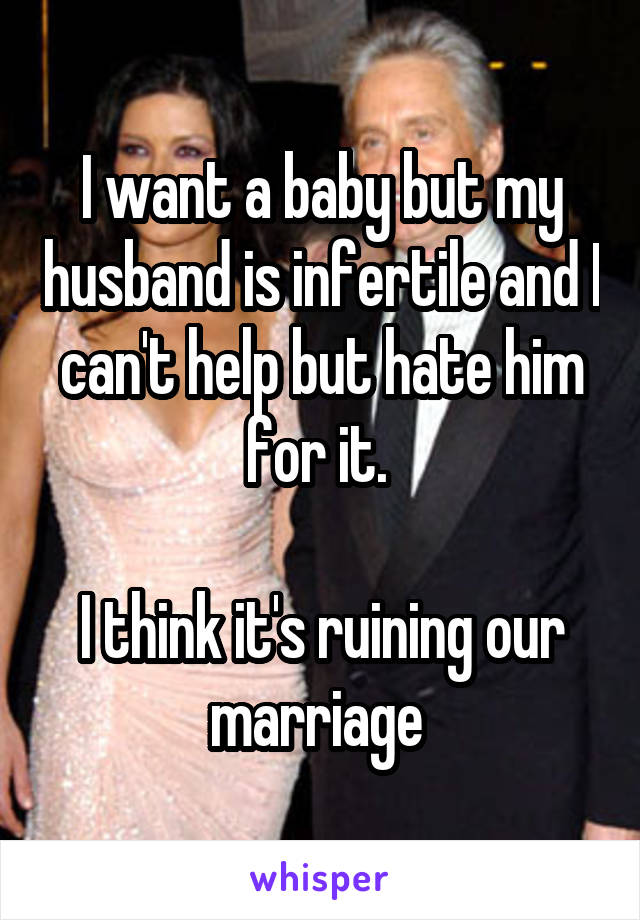 I want a baby but my husband is infertile and I can't help but hate him for it.   I think it's ruining our marriage