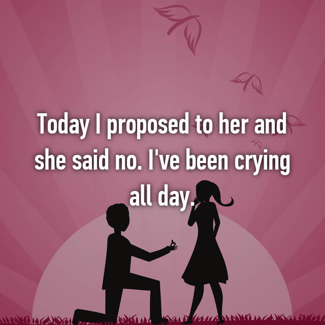 Today I proposed to her and she said no. I've been crying all day.