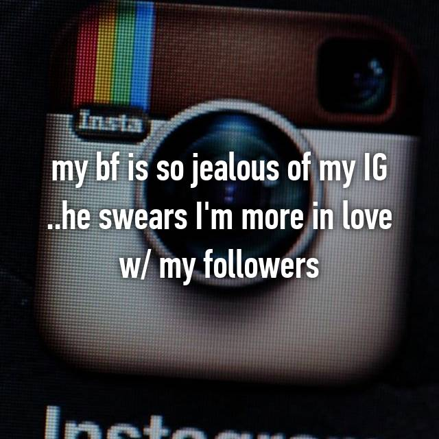 my bf is so jealous of my IG ..he swears I'm more in love w/ my followers