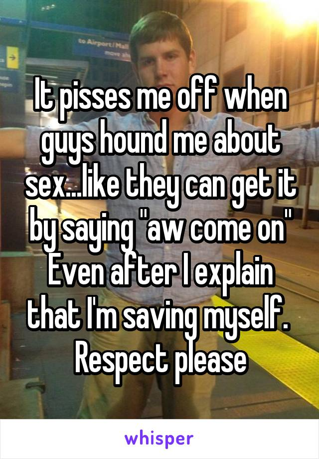 """It pisses me off when guys hound me about sex...like they can get it by saying """"aw come on"""" Even after I explain that I'm saving myself.  Respect please"""