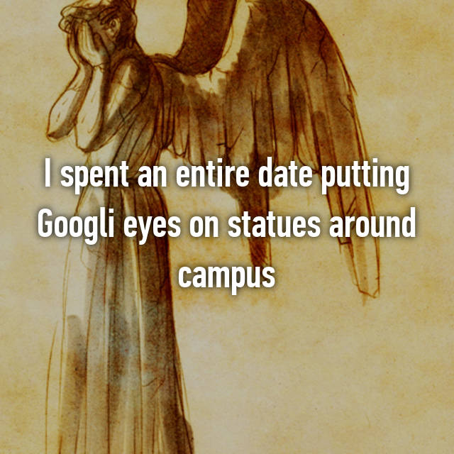 I spent an entire date putting Googli eyes on statues around campus