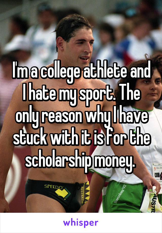 I'm a college athlete and I hate my sport. The only reason why I have stuck with it is for the scholarship money.