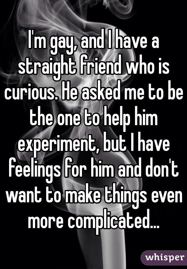 I'm gay, and I have a straight friend who is curious. He asked me to be the one to help him experiment, but I have feelings for him and don't want to make things even more complicated...