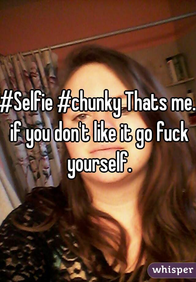 #Selfie #chunky Thats me. if you don't like it go fuck yourself.