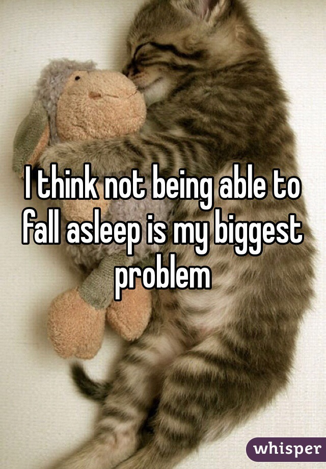 I think not being able to fall asleep is my biggest problem