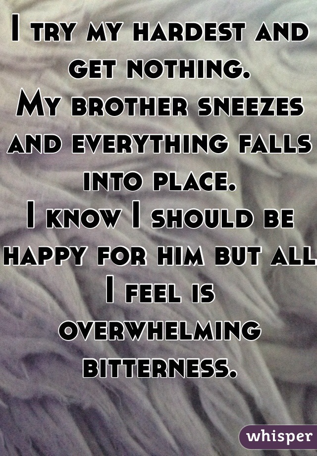 I try my hardest and get nothing.  My brother sneezes and everything falls into place. I know I should be happy for him but all I feel is overwhelming bitterness.