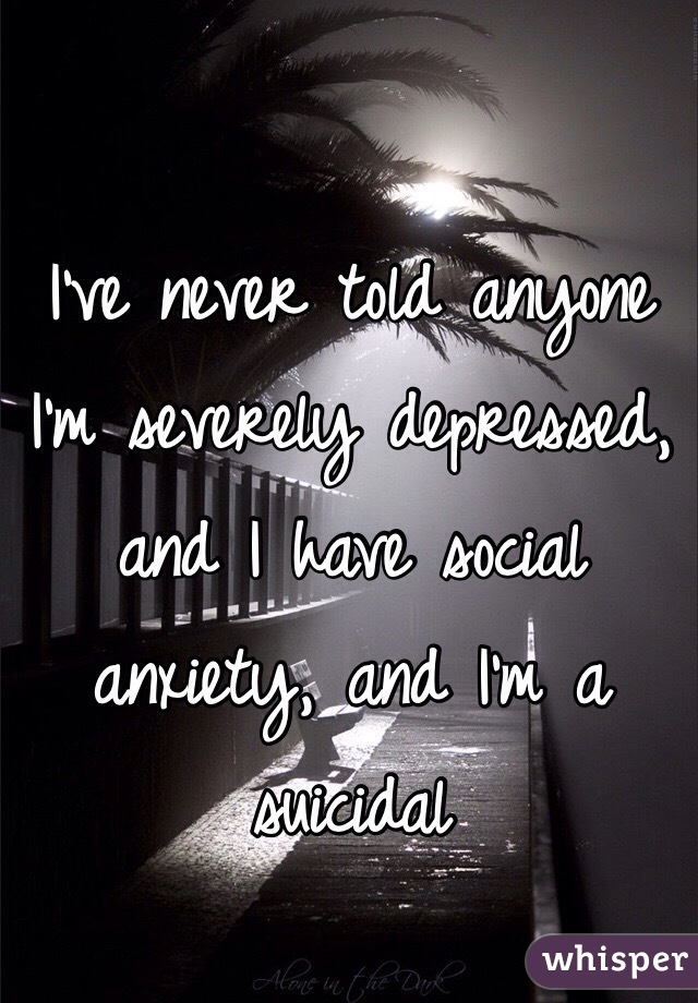 I've never told anyone I'm severely depressed, and I have social anxiety, and I'm a suicidal