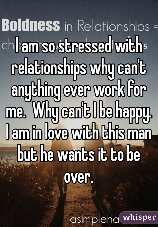 I am so stressed with relationships why can't anything ever work for me.  Why can't I be happy.  I am in love with this man but he wants it to be over.