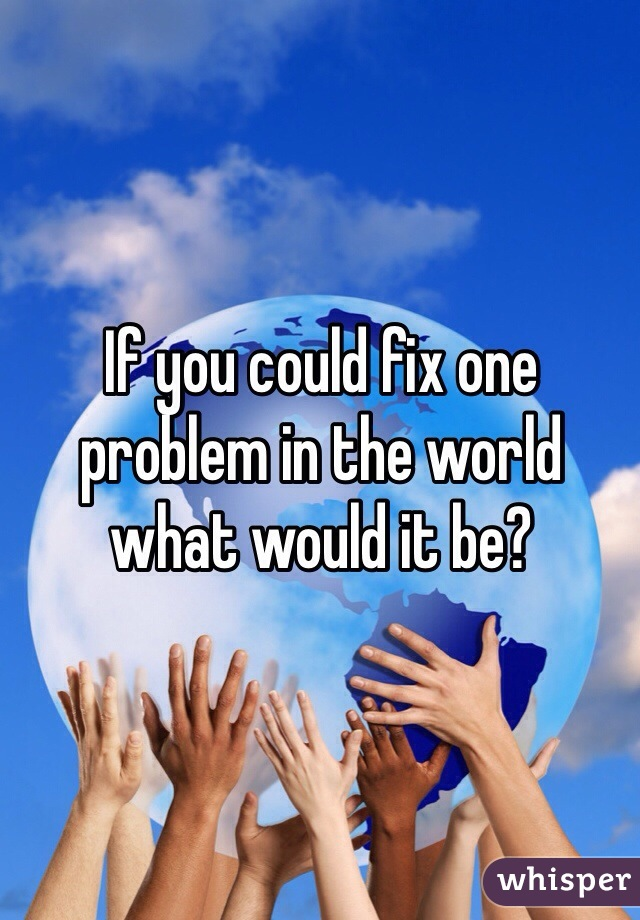 If you could fix one problem in the world what would it be?