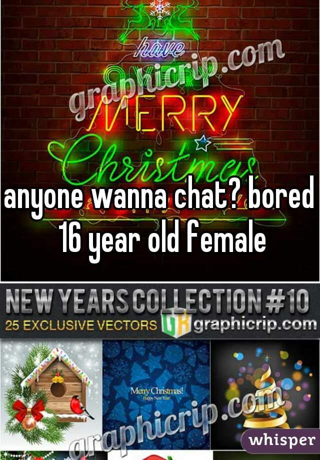anyone wanna chat? bored 16 year old female