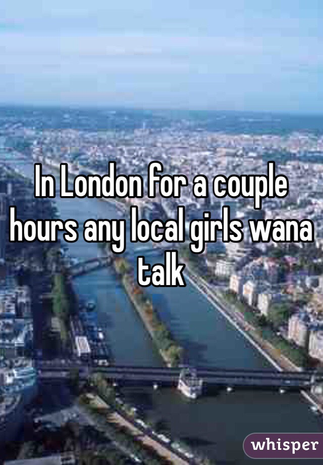 In London for a couple hours any local girls wana talk