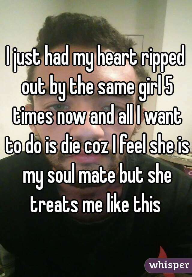 I just had my heart ripped out by the same girl 5 times now and all I want to do is die coz I feel she is my soul mate but she treats me like this