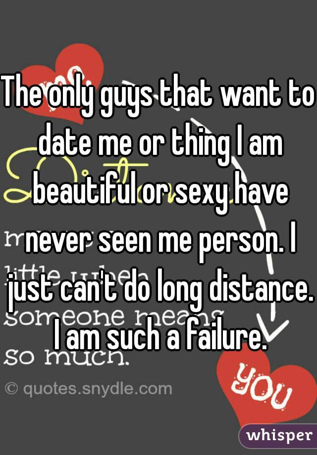 The only guys that want to date me or thing I am beautiful or sexy have never seen me person. I just can't do long distance. I am such a failure.