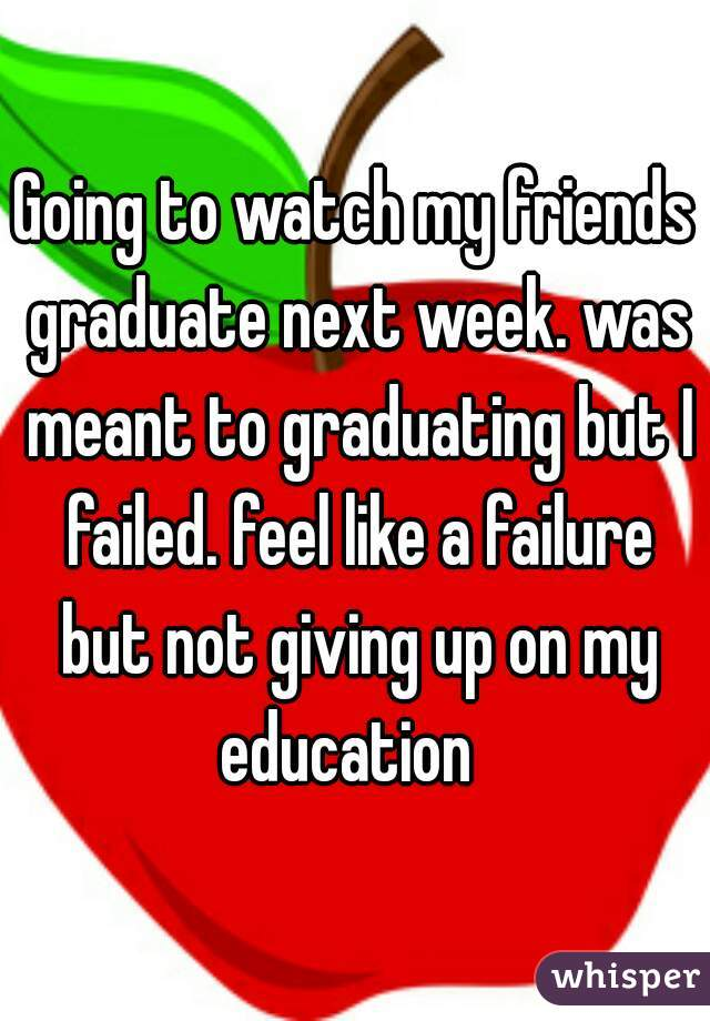 Going to watch my friends graduate next week. was meant to graduating but I failed. feel like a failure but not giving up on my education