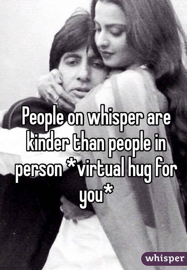 People on whisper are kinder than people in person *virtual hug for you*