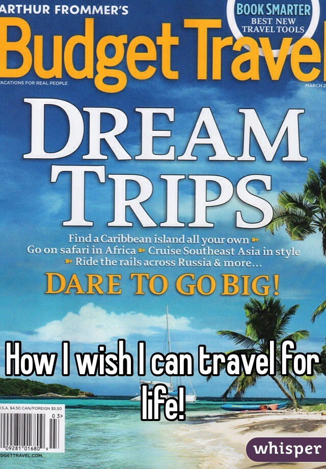 How I wish I can travel for life!