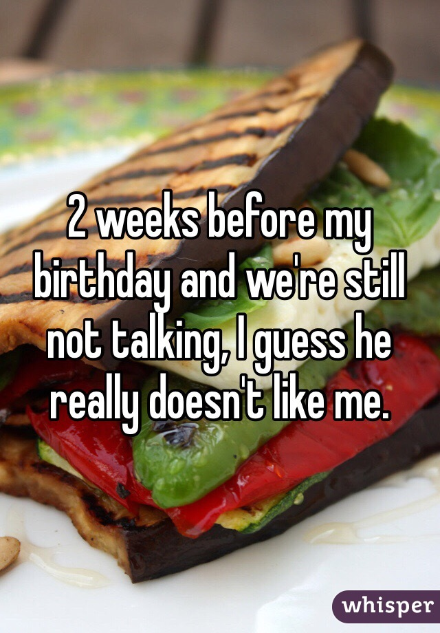 2 weeks before my birthday and we're still not talking, I guess he really doesn't like me.