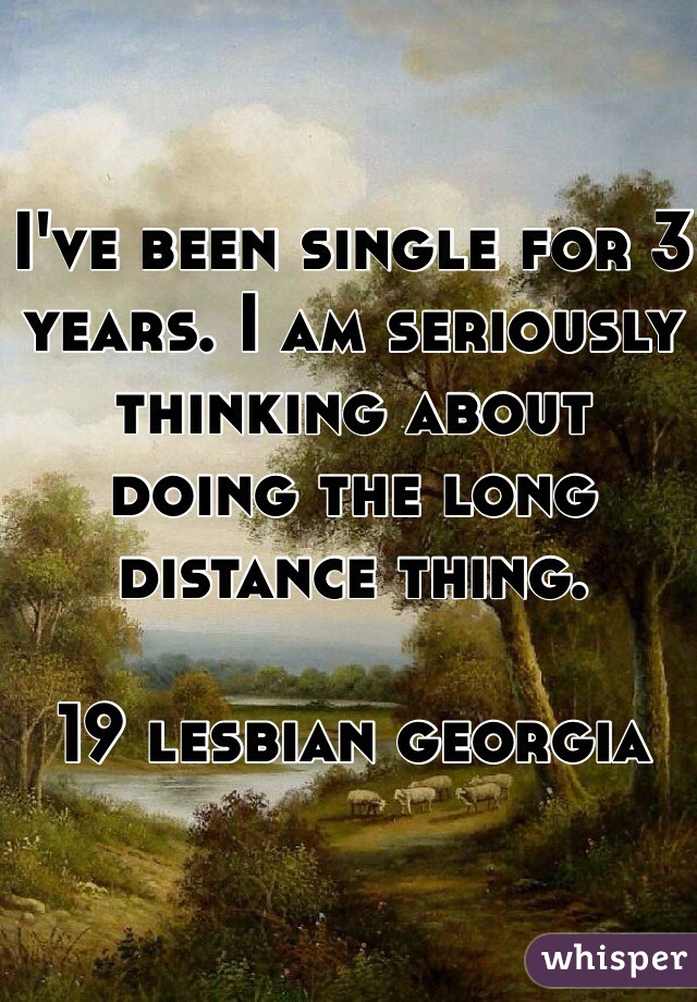 I've been single for 3 years. I am seriously thinking about doing the long distance thing.   19 lesbian georgia