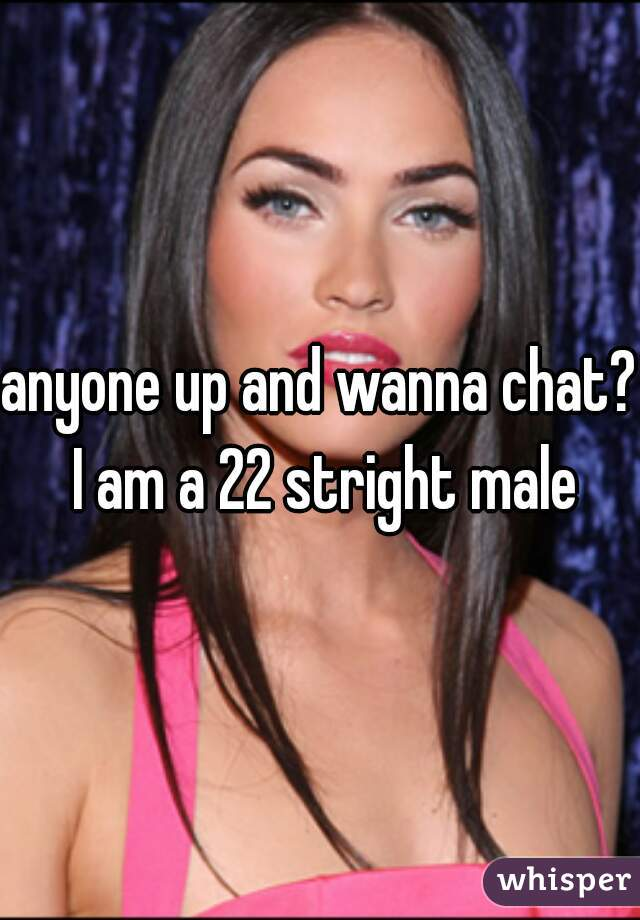 anyone up and wanna chat? I am a 22 stright male
