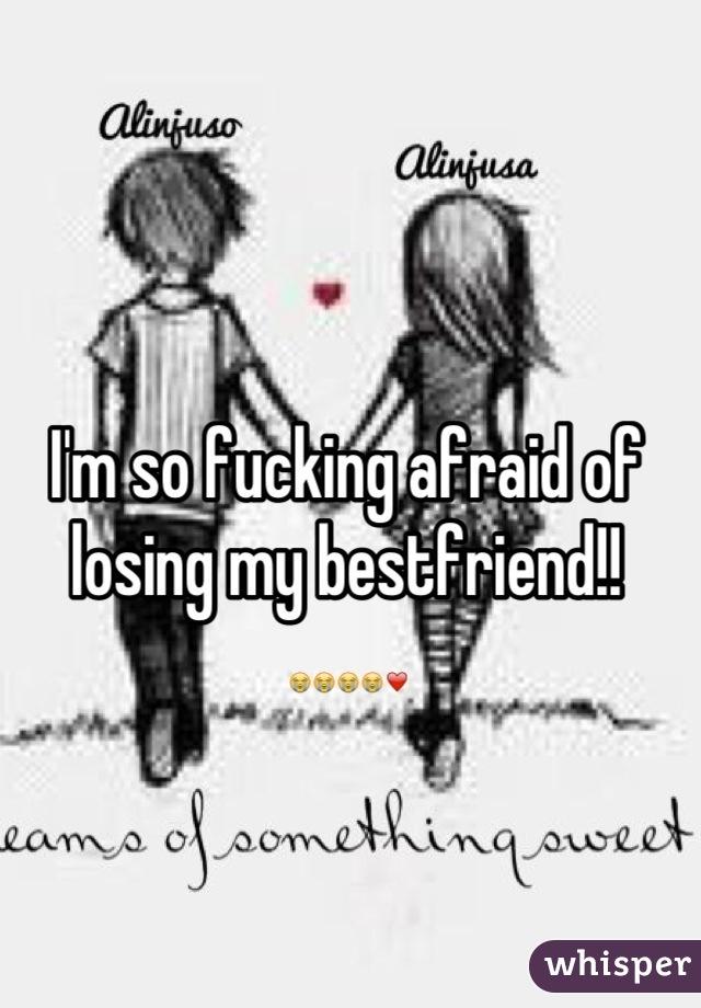 I'm so fucking afraid of losing my bestfriend!! 😭😭😭😭❤