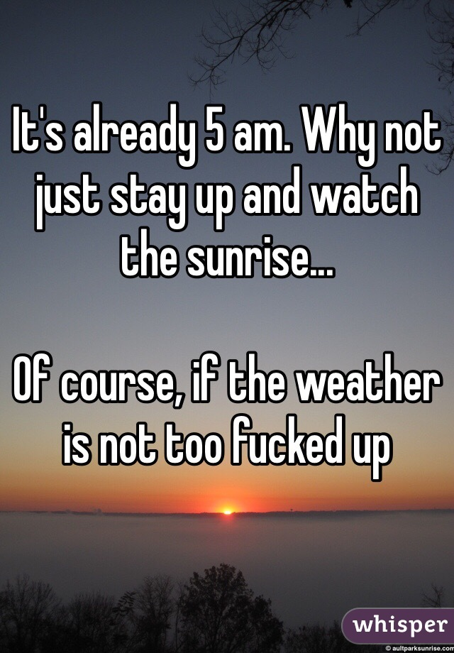 It's already 5 am. Why not just stay up and watch the sunrise...  Of course, if the weather is not too fucked up