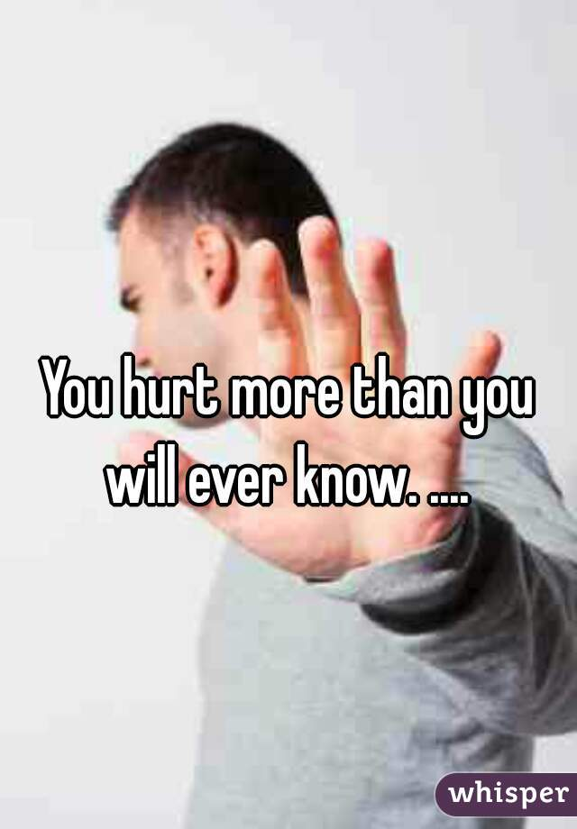 You hurt more than you will ever know. ....